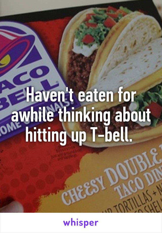 Haven't eaten for awhile thinking about hitting up T-bell.