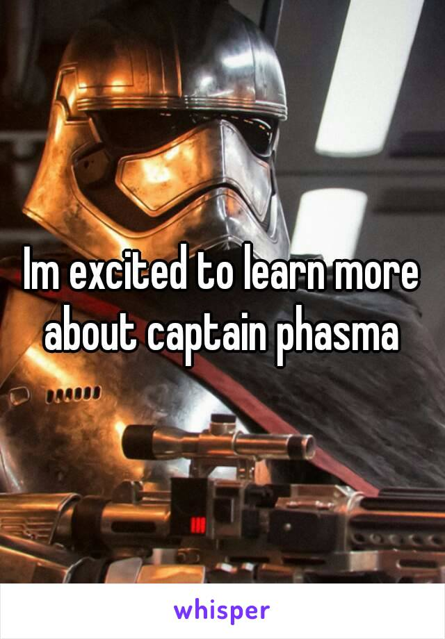 Im excited to learn more about captain phasma