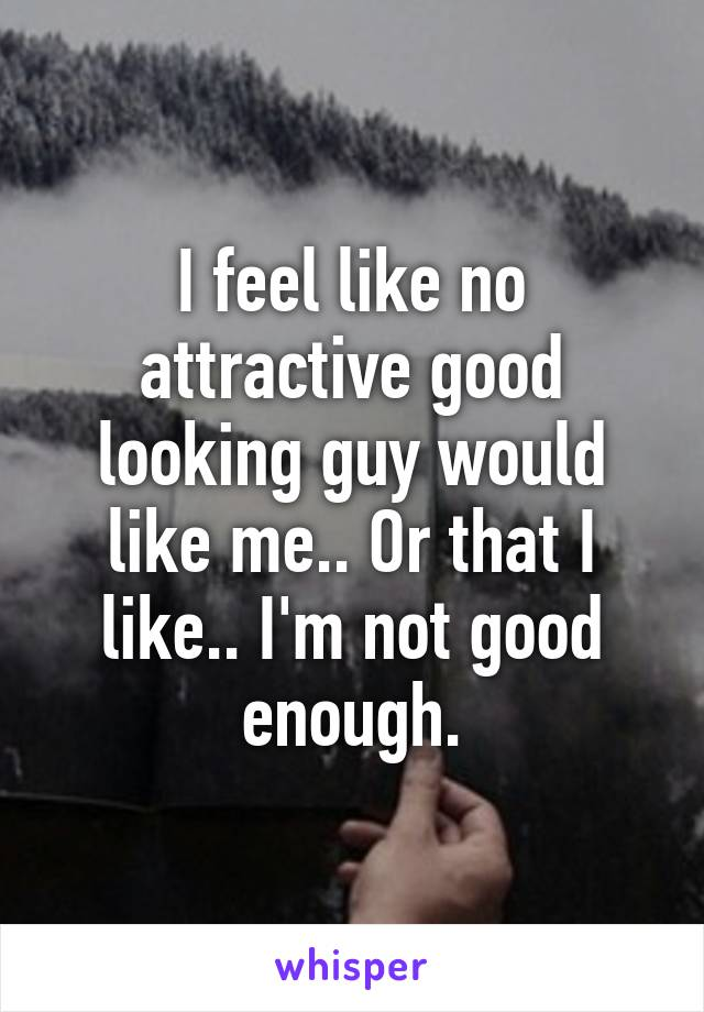 I feel like no attractive good looking guy would like me.. Or that I like.. I'm not good enough.