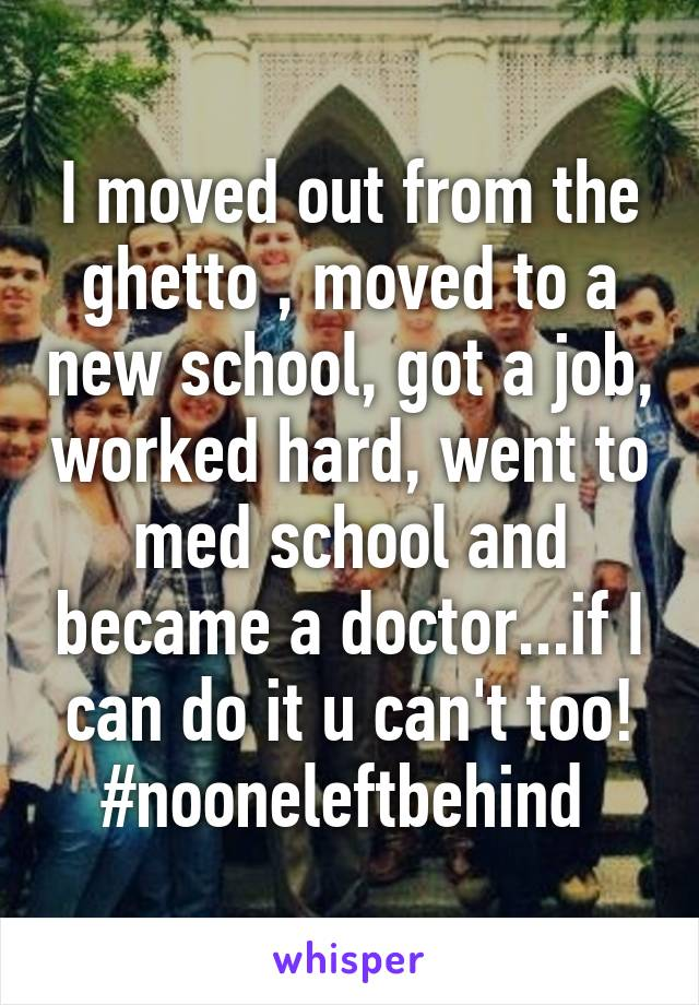 I moved out from the ghetto , moved to a new school, got a job, worked hard, went to med school and became a doctor...if I can do it u can't too! #nooneleftbehind