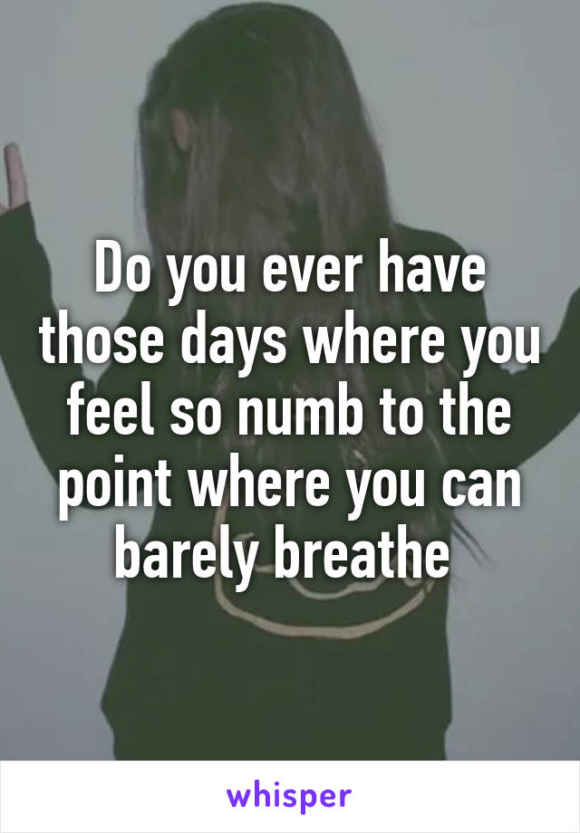 Do you ever have those days where you feel so numb to the point where you can barely breathe