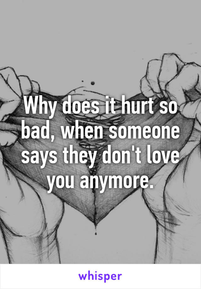 Why does it hurt so bad, when someone says they don't love you anymore.