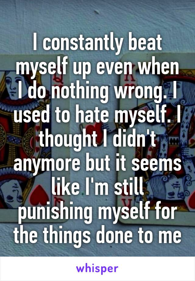 I constantly beat myself up even when I do nothing wrong. I used to hate myself. I thought I didn't anymore but it seems like I'm still punishing myself for the things done to me