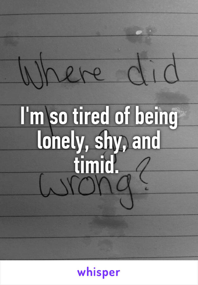 I'm so tired of being lonely, shy, and timid.