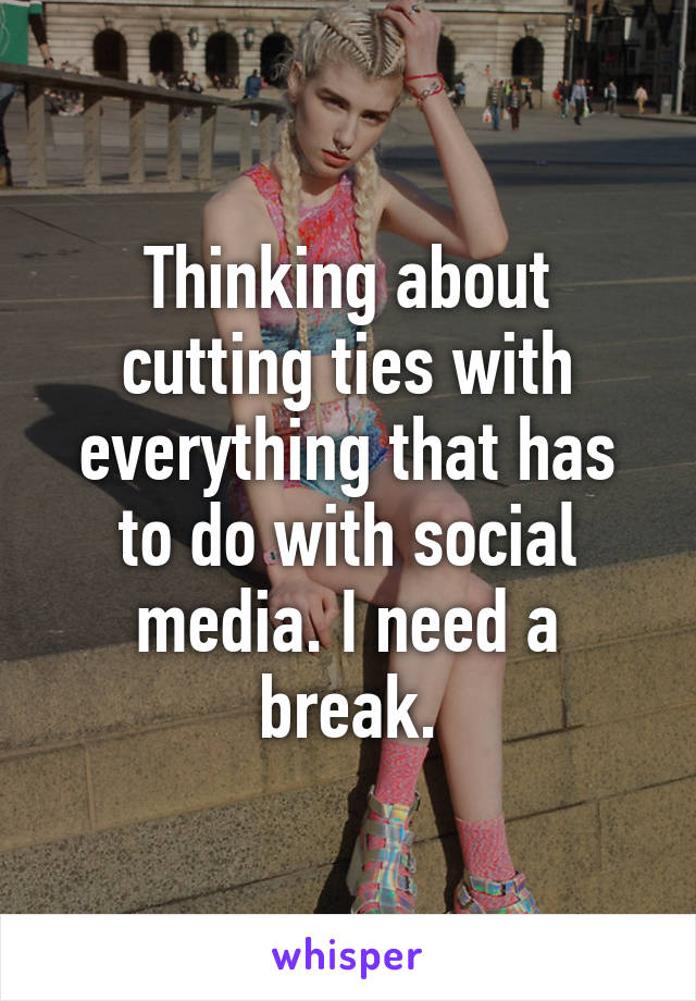 Thinking about cutting ties with everything that has to do with social media. I need a break.