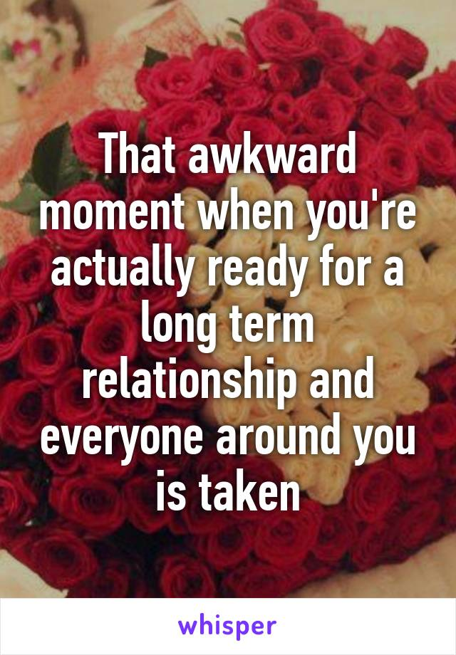 That awkward moment when you're actually ready for a long term relationship and everyone around you is taken