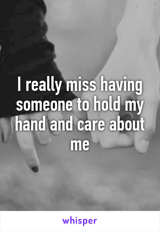 I really miss having someone to hold my hand and care about me