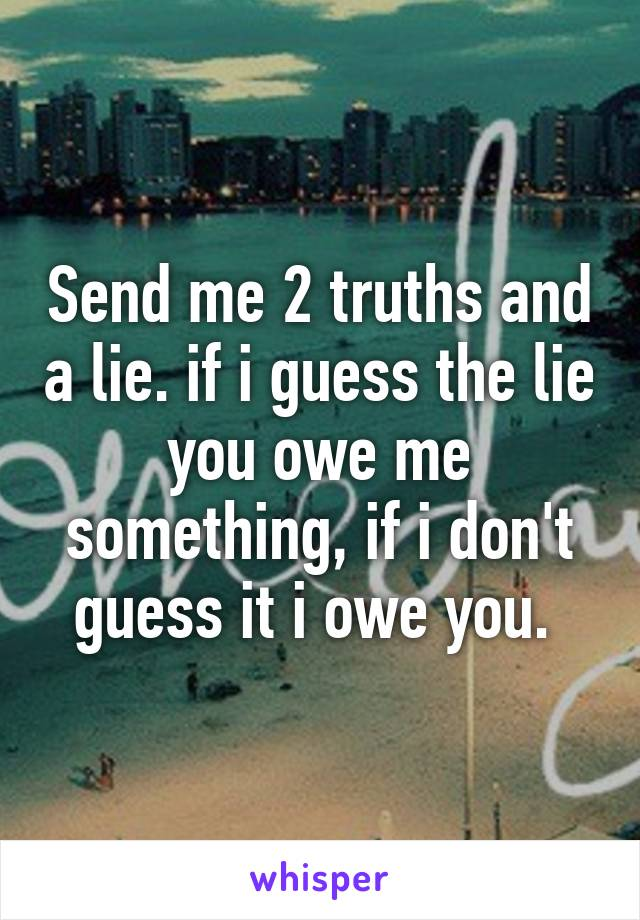 Send me 2 truths and a lie. if i guess the lie you owe me something, if i don't guess it i owe you.