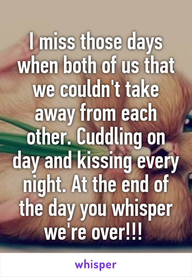 I miss those days when both of us that we couldn't take away from each other. Cuddling on day and kissing every night. At the end of the day you whisper we're over!!!
