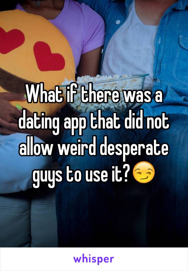 What if there was a dating app that did not allow weird desperate guys to use it?😏