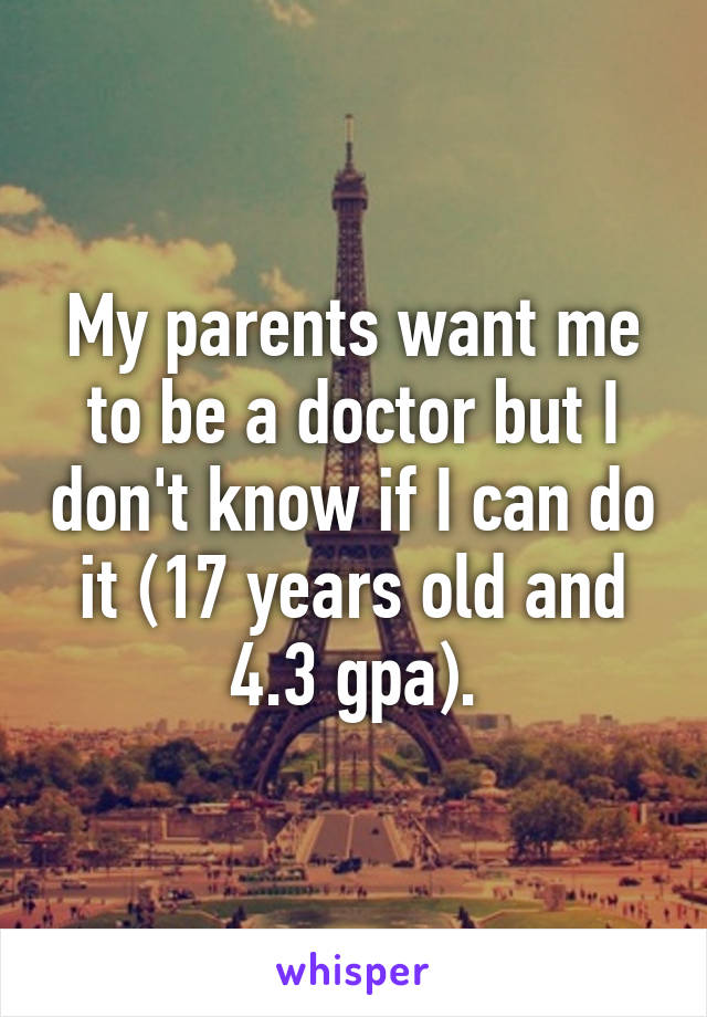 My parents want me to be a doctor but I don't know if I can do it (17 years old and 4.3 gpa).
