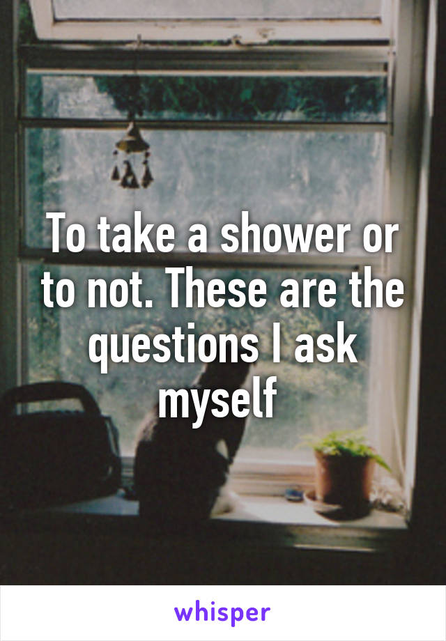 To take a shower or to not. These are the questions I ask myself