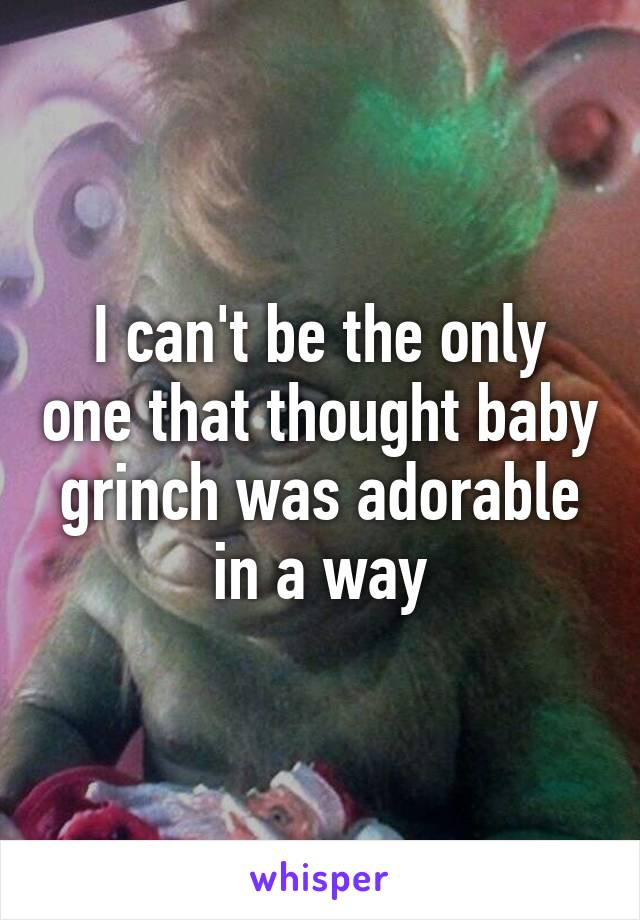 I can't be the only one that thought baby grinch was adorable in a way