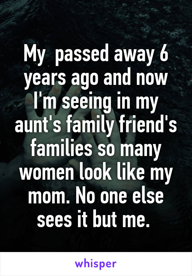 My  passed away 6 years ago and now I'm seeing in my aunt's family friend's families so many women look like my mom. No one else sees it but me.