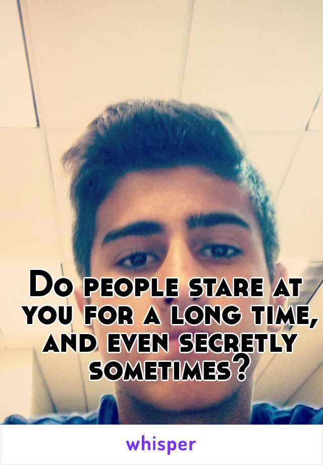 Do people stare at you for a long time, and even secretly sometimes?