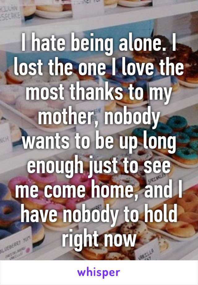 I hate being alone. I lost the one I love the most thanks to my mother, nobody wants to be up long enough just to see me come home, and I have nobody to hold right now