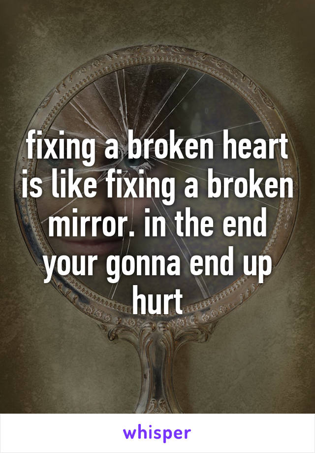 fixing a broken heart is like fixing a broken mirror. in the end your gonna end up hurt