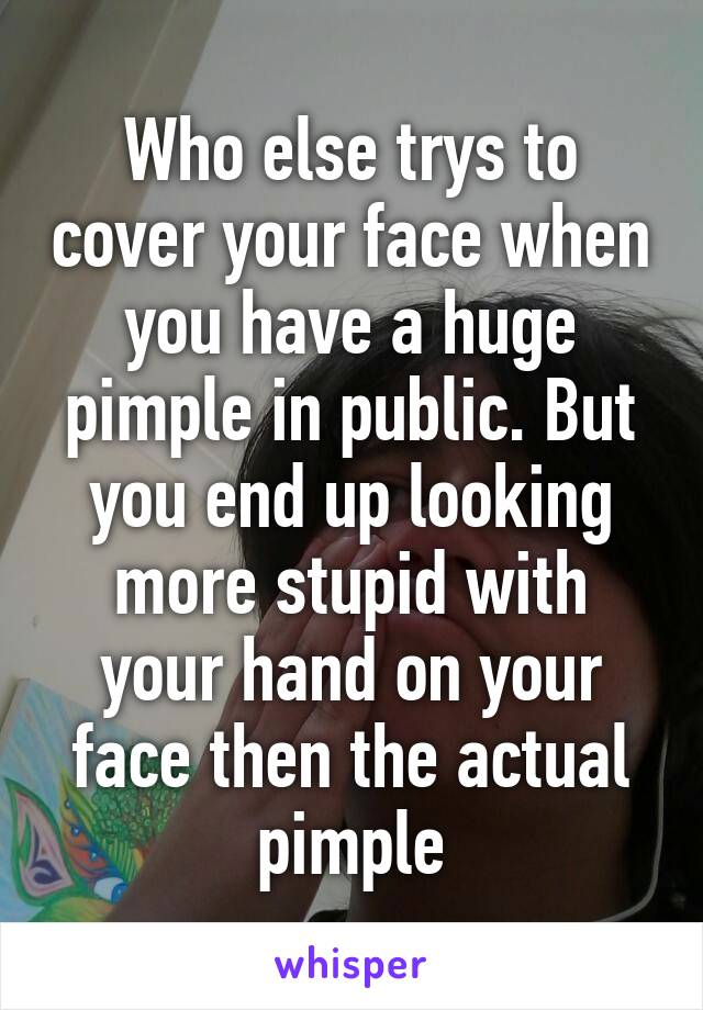 Who else trys to cover your face when you have a huge pimple in public. But you end up looking more stupid with your hand on your face then the actual pimple