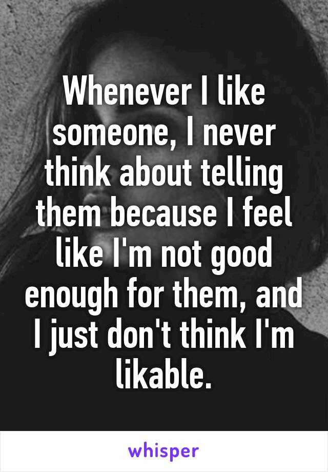 Whenever I like someone, I never think about telling them because I feel like I'm not good enough for them, and I just don't think I'm likable.