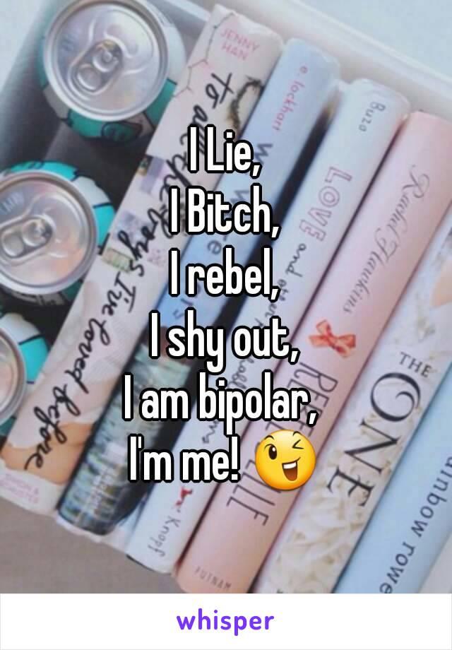 I Lie, I Bitch, I rebel, I shy out, I am bipolar,  I'm me! 😉