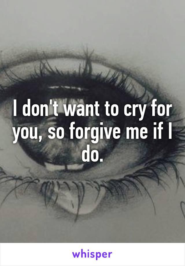 I don't want to cry for you, so forgive me if I do.