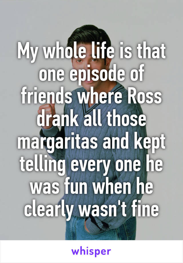 My whole life is that one episode of friends where Ross drank all those margaritas and kept telling every one he was fun when he clearly wasn't fine
