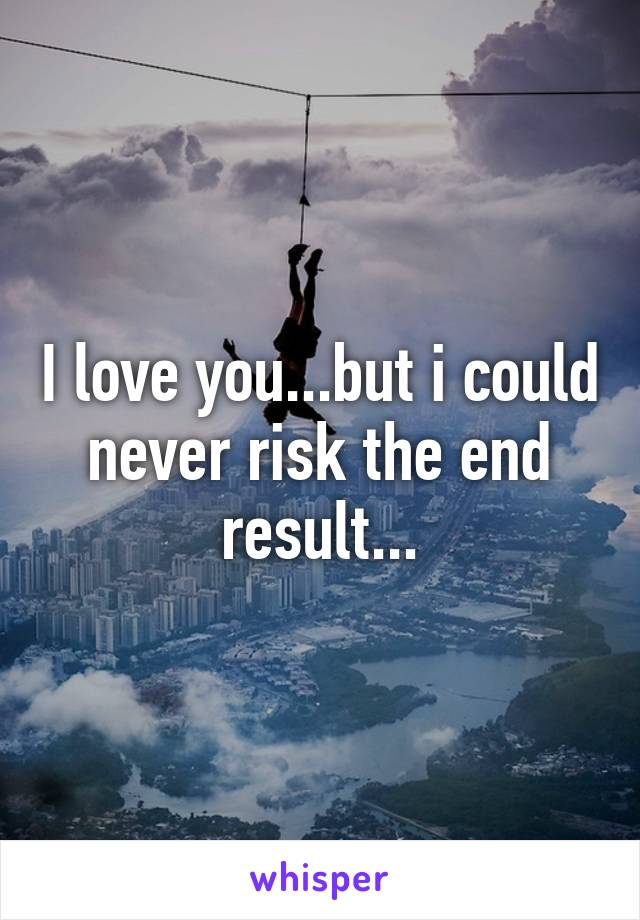 I love you...but i could never risk the end result...