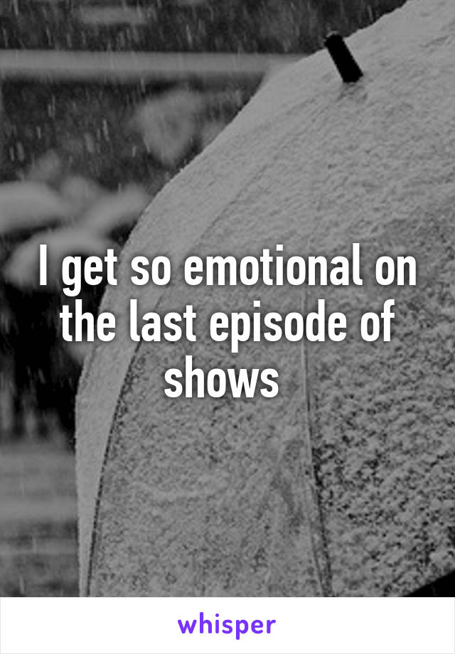 I get so emotional on the last episode of shows
