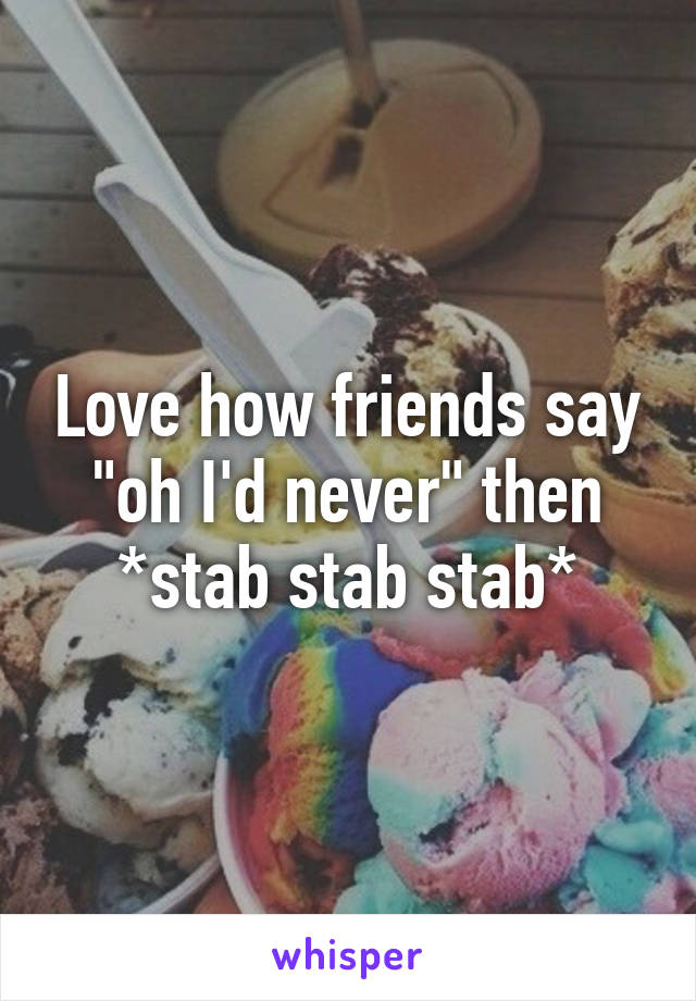 """Love how friends say """"oh I'd never"""" then *stab stab stab*"""