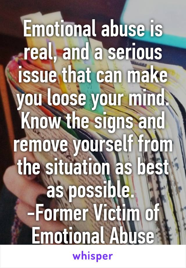 Emotional abuse is real, and a serious issue that can make you loose your mind. Know the signs and remove yourself from the situation as best as possible.  -Former Victim of Emotional Abuse