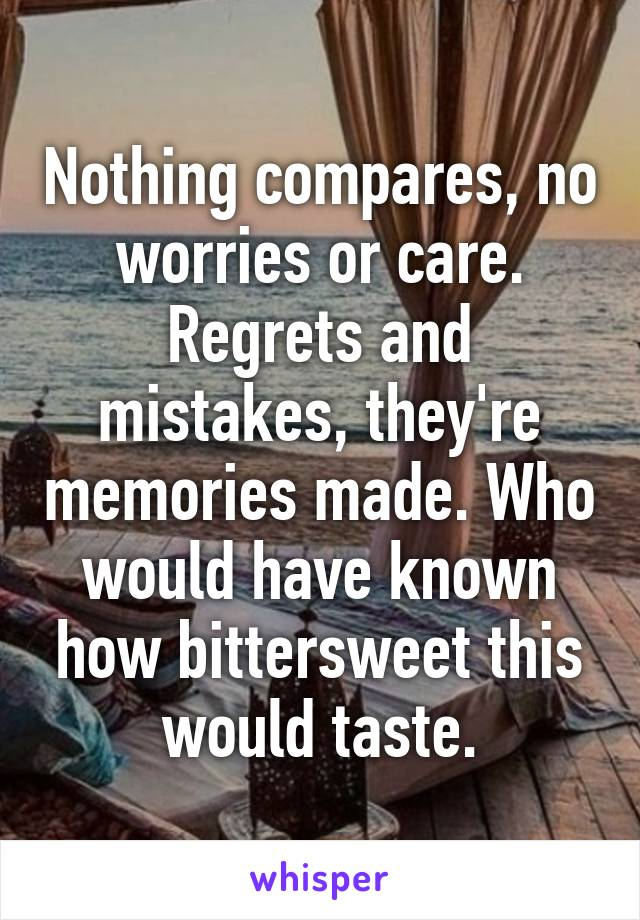 Nothing compares, no worries or care. Regrets and mistakes, they're memories made. Who would have known how bittersweet this would taste.