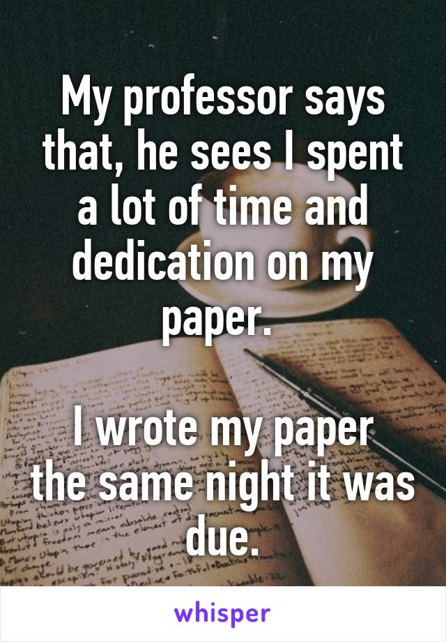 My professor says that, he sees I spent a lot of time and dedication on my paper.   I wrote my paper the same night it was due.