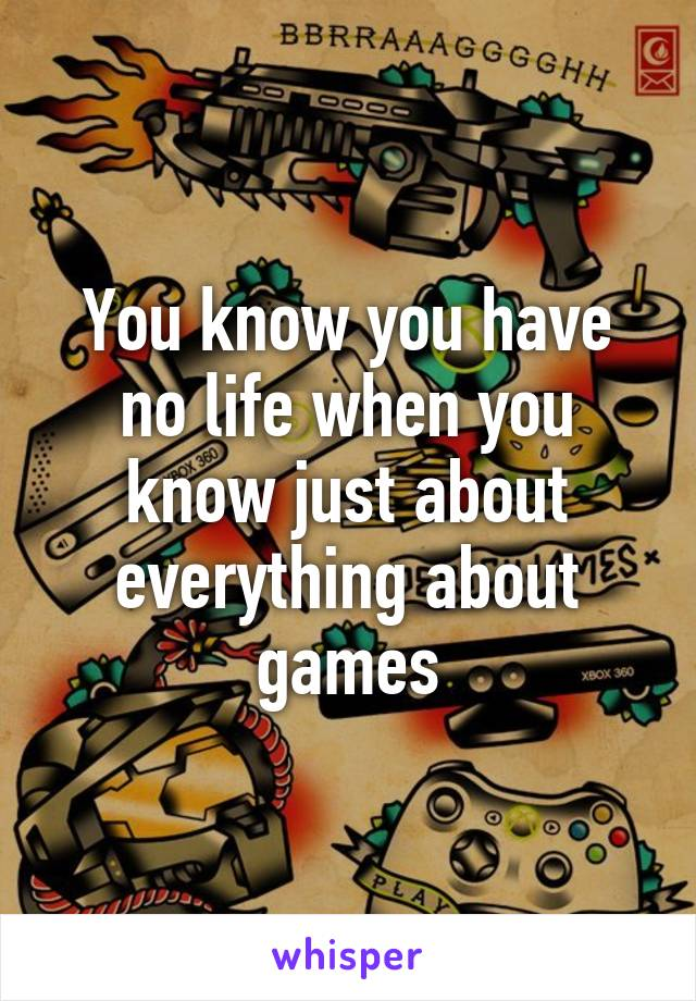 You know you have no life when you know just about everything about games