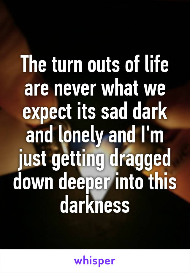 The turn outs of life are never what we expect its sad dark and lonely and I'm just getting dragged down deeper into this darkness