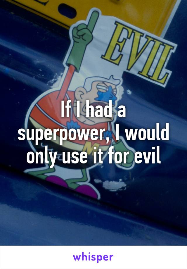 If I had a superpower, I would only use it for evil