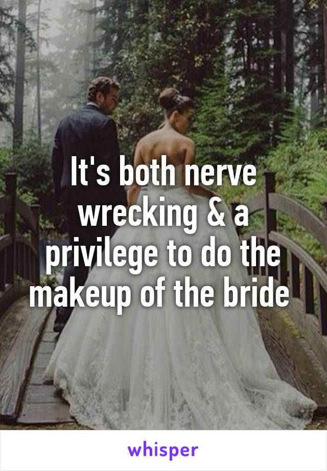 It's both nerve wrecking & a privilege to do the makeup of the bride