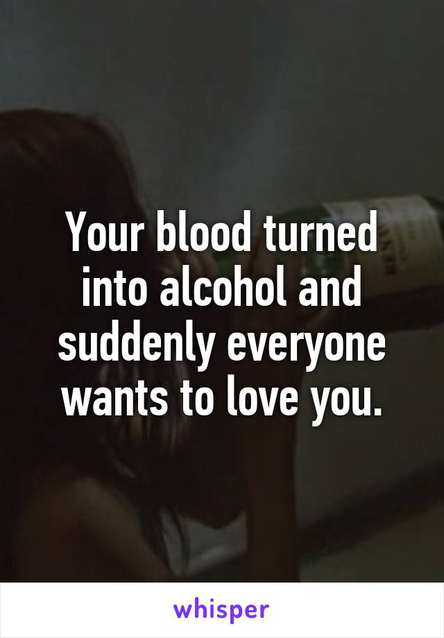 Your blood turned into alcohol and suddenly everyone wants to love you.