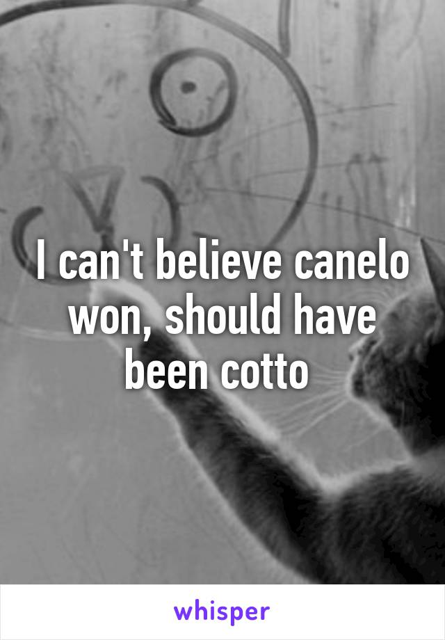 I can't believe canelo won, should have been cotto