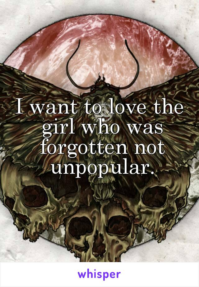 I want to love the girl who was forgotten not unpopular.