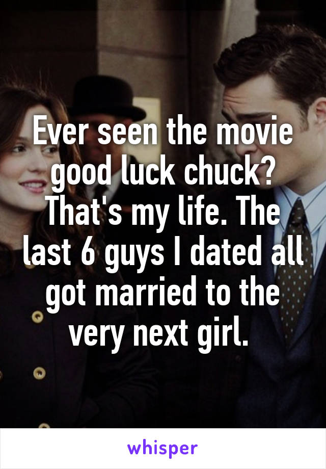 Ever seen the movie good luck chuck? That's my life. The last 6 guys I dated all got married to the very next girl.