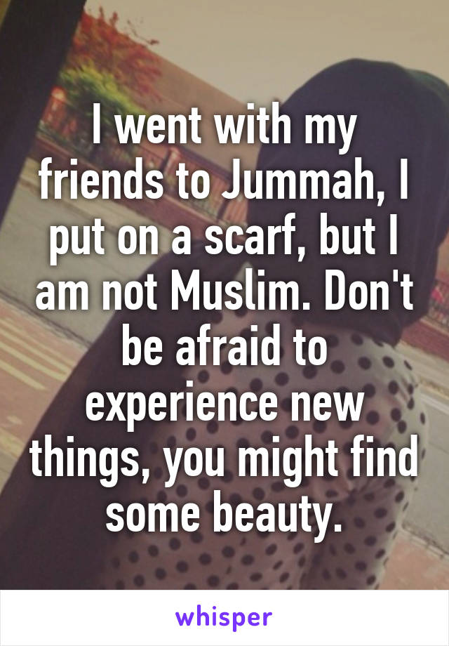I went with my friends to Jummah, I put on a scarf, but I am not Muslim. Don't be afraid to experience new things, you might find some beauty.