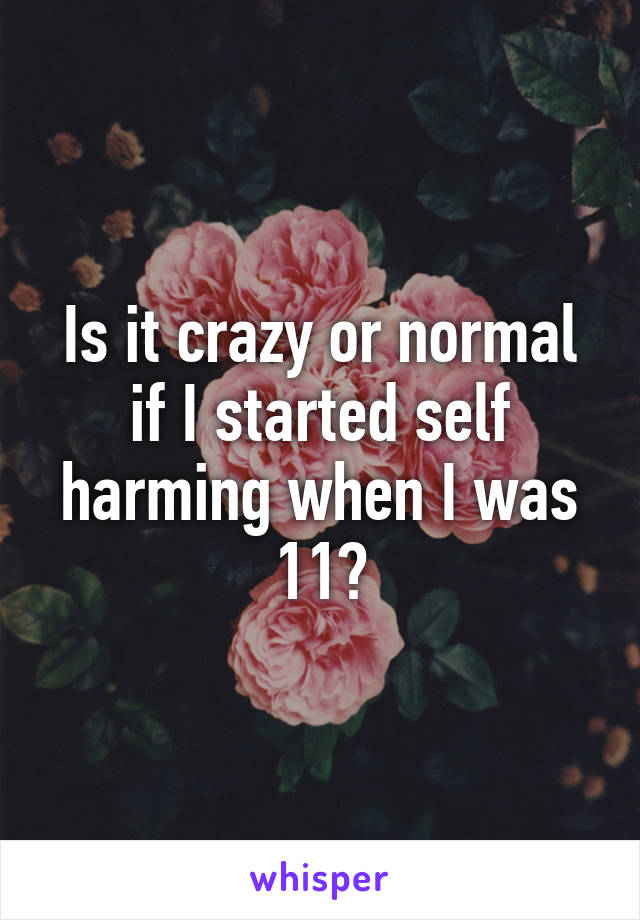 Is it crazy or normal if I started self harming when I was 11?