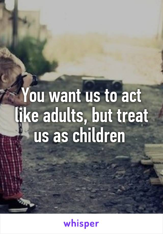 You want us to act like adults, but treat us as children