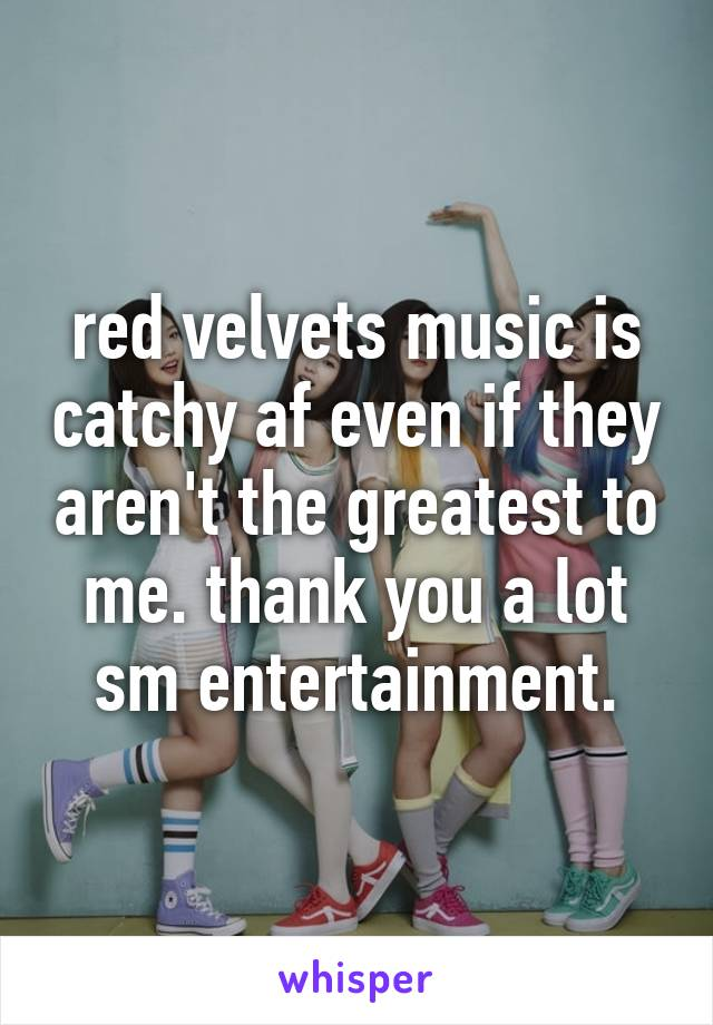 red velvets music is catchy af even if they aren't the greatest to me. thank you a lot sm entertainment.