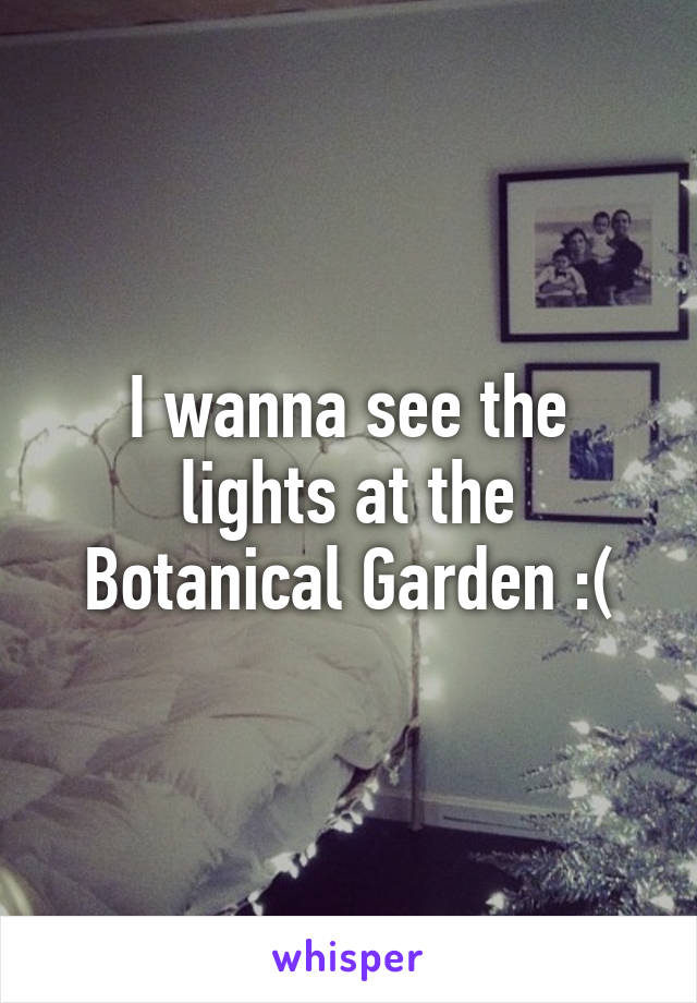I wanna see the lights at the Botanical Garden :(