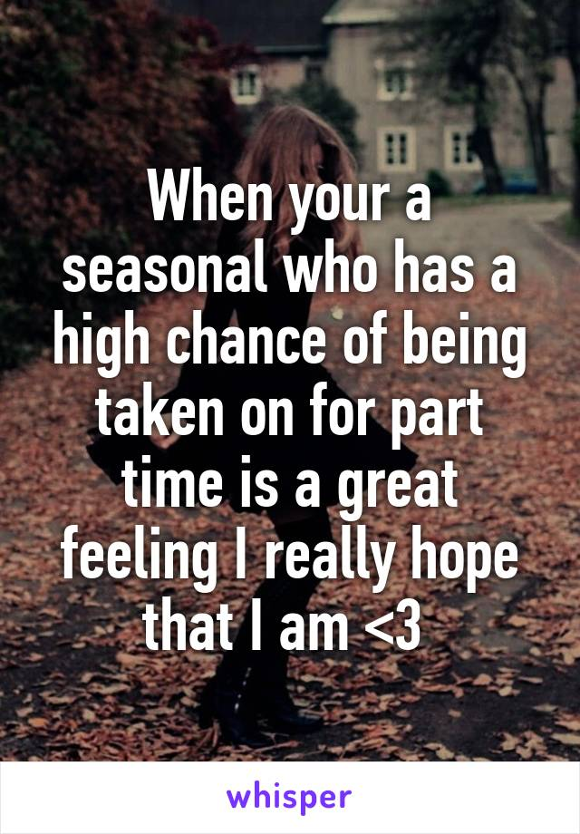 When your a seasonal who has a high chance of being taken on for part time is a great feeling I really hope that I am <3