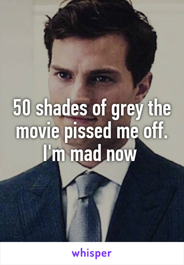 50 shades of grey the movie pissed me off. I'm mad now