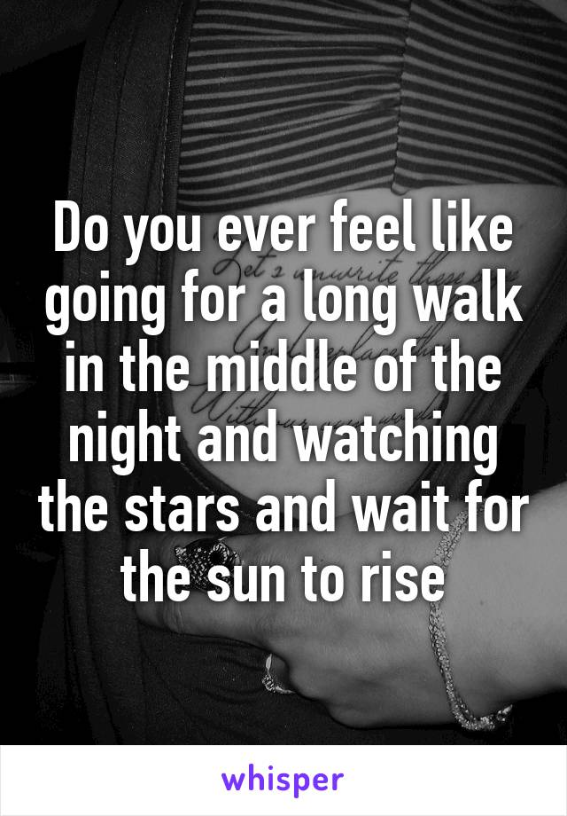 Do you ever feel like going for a long walk in the middle of the night and watching the stars and wait for the sun to rise