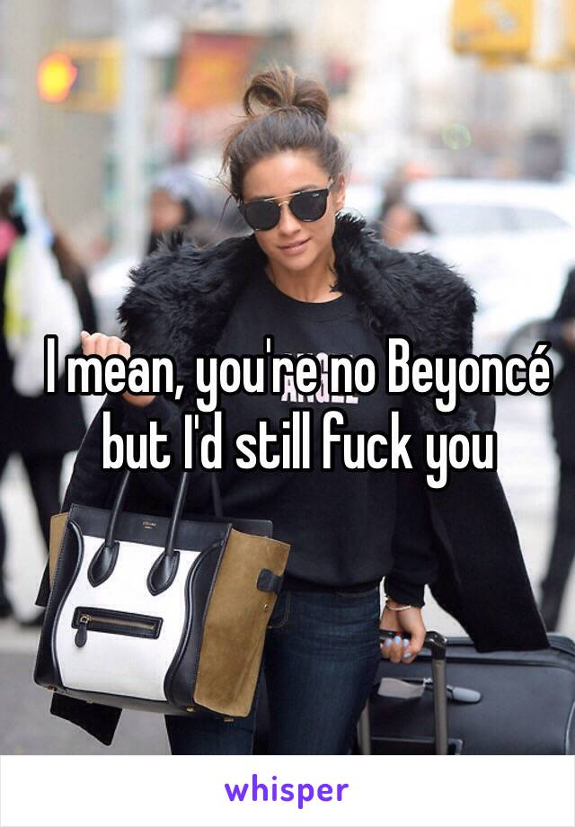 I mean, you're no Beyoncé but I'd still fuck you