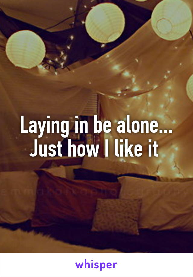 Laying in be alone... Just how I like it